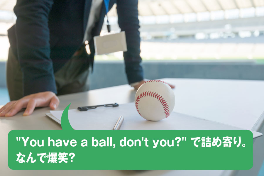 """You have a ball, don't you?"" で詰め寄り。なんで爆笑?"